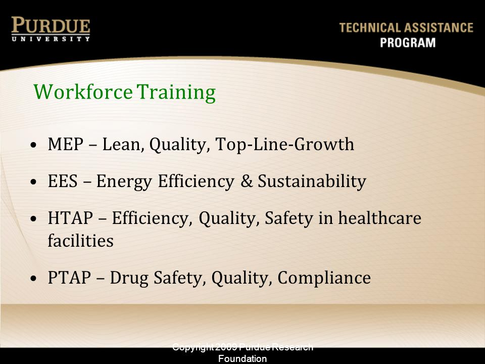 Workforce Training MEP – Lean, Quality, Top-Line-Growth EES – Energy Efficiency & Sustainability HTAP – Efficiency, Quality, Safety in healthcare facilities PTAP – Drug Safety, Quality, Compliance Copyright 2009 Purdue Research Foundation