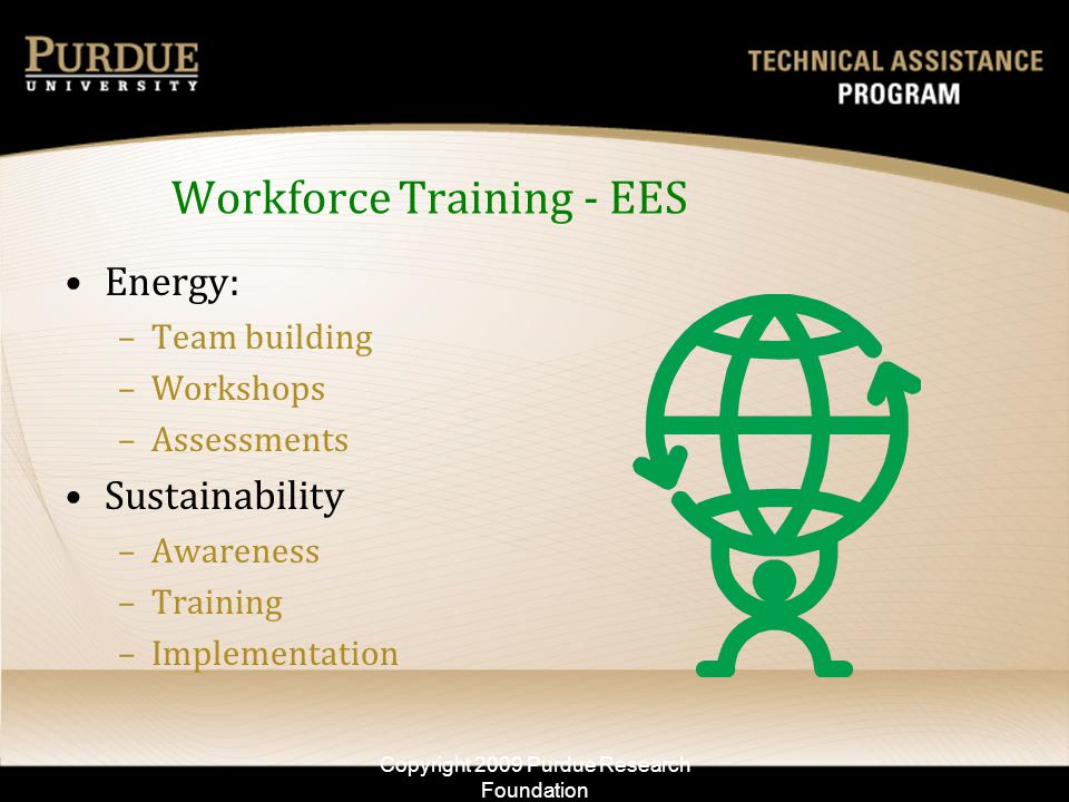 Workforce Training - EES Energy: –Team building –Workshops –Assessments Sustainability –Awareness –Training –Implementation Copyright 2009 Purdue Rese