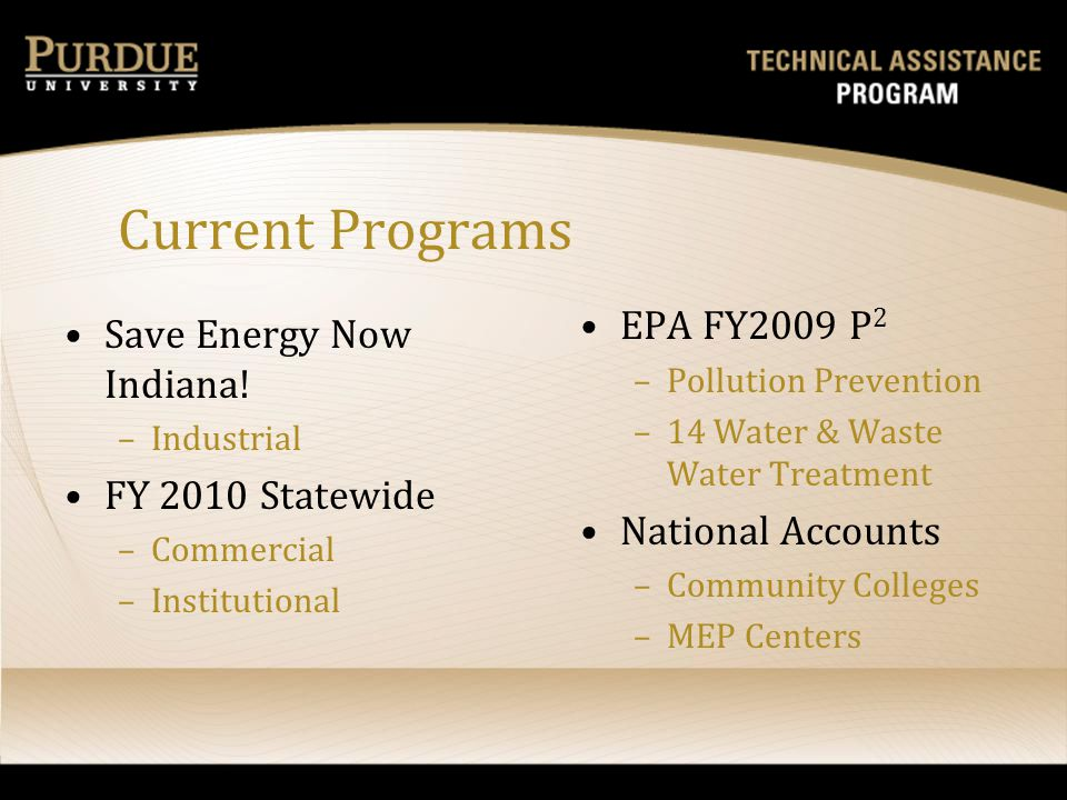 Current Programs Save Energy Now Indiana! –Industrial FY 2010 Statewide –Commercial –Institutional EPA FY2009 P 2 – Pollution Prevention – 14 Water &