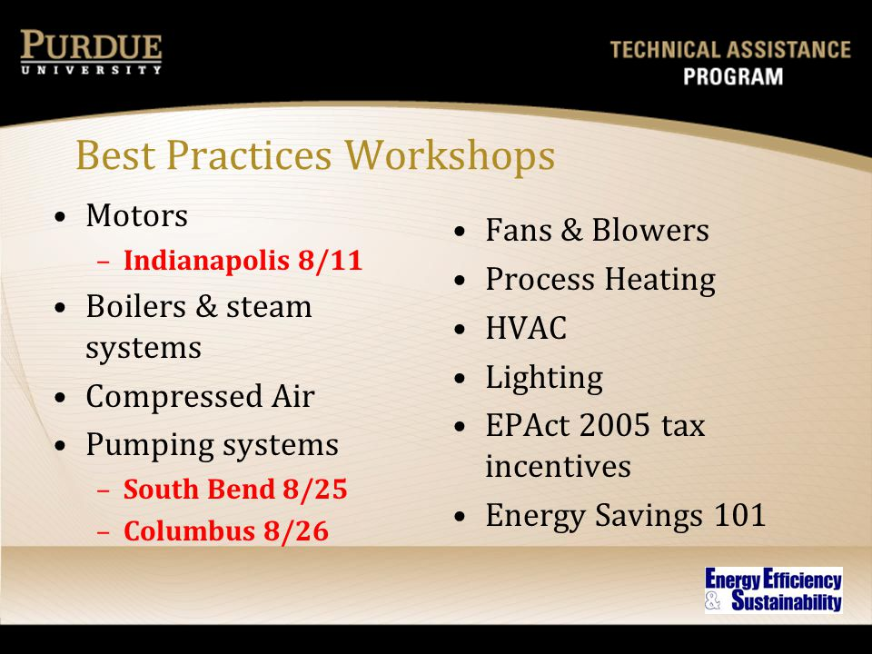 Best Practices Workshops Motors –Indianapolis 8/11 Boilers & steam systems Compressed Air Pumping systems –South Bend 8/25 –Columbus 8/26 Fans & Blowe