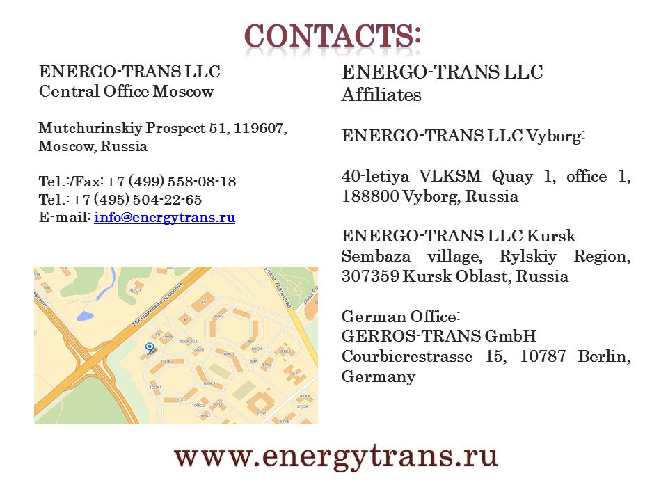 ENERGO-TRANS LLC Central Office Moscow Mutchurinskiy Prospect 51, 119607, Moscow, Russia Tel.:/Fax: +7 (499) 558-08-18 Tel.: +7 (495) 504-22-65 E-mail: info@energytrans.ruinfo@energytrans.ru ENERGO-TRANS LLC Affiliates ENERGO-TRANS LLC Vyborg: 40-letiya VLKSM Quay 1, office 1, 188800 Vyborg, Russia ENERGO-TRANS LLC Kursk Sembaza village, Rylskiy Region, 307359 Kursk Oblast, Russia German Office: GERROS-TRANS GmbH Courbierestrasse 15, 10787 Berlin, Germany