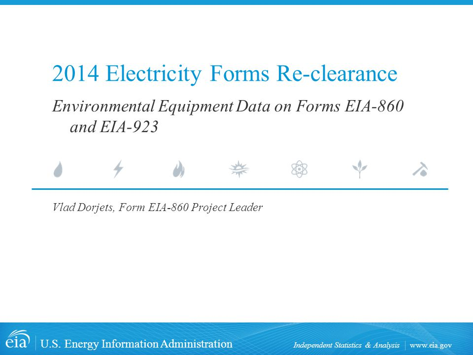www.eia.gov U.S. Energy Information Administration Independent Statistics & Analysis 2014 Electricity Forms Re-clearance Vlad Dorjets, Form EIA-860 Pr