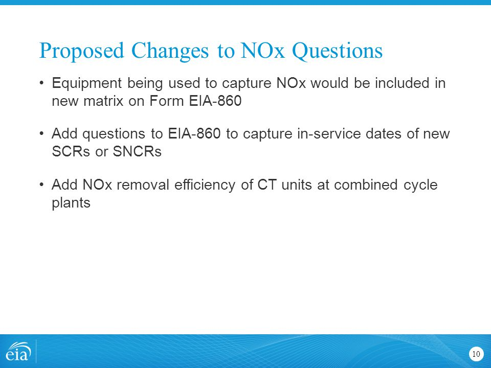 Proposed Changes to NOx Questions 10 Equipment being used to capture NOx would be included in new matrix on Form EIA-860 Add questions to EIA-860 to c