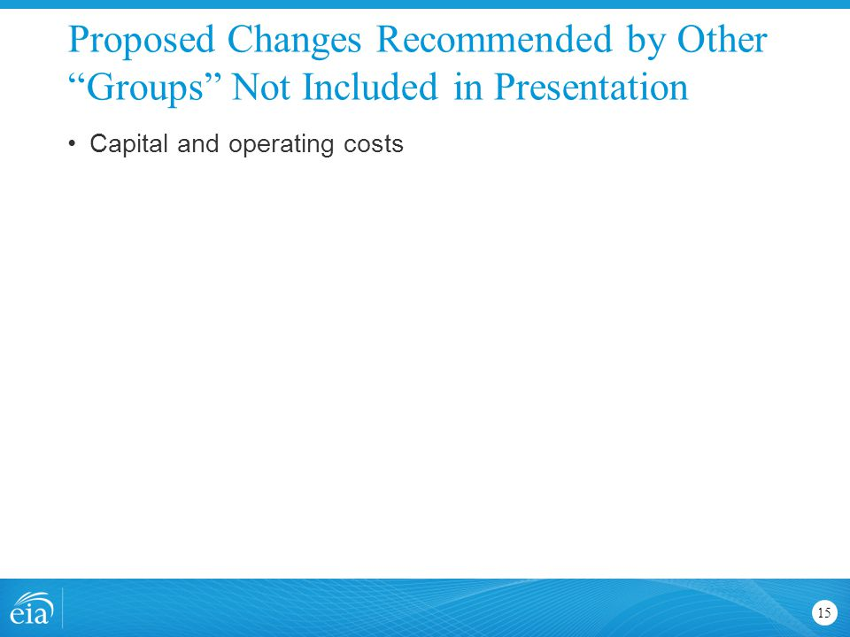 Proposed Changes Recommended by Other Groups Not Included in Presentation 15 Capital and operating costs