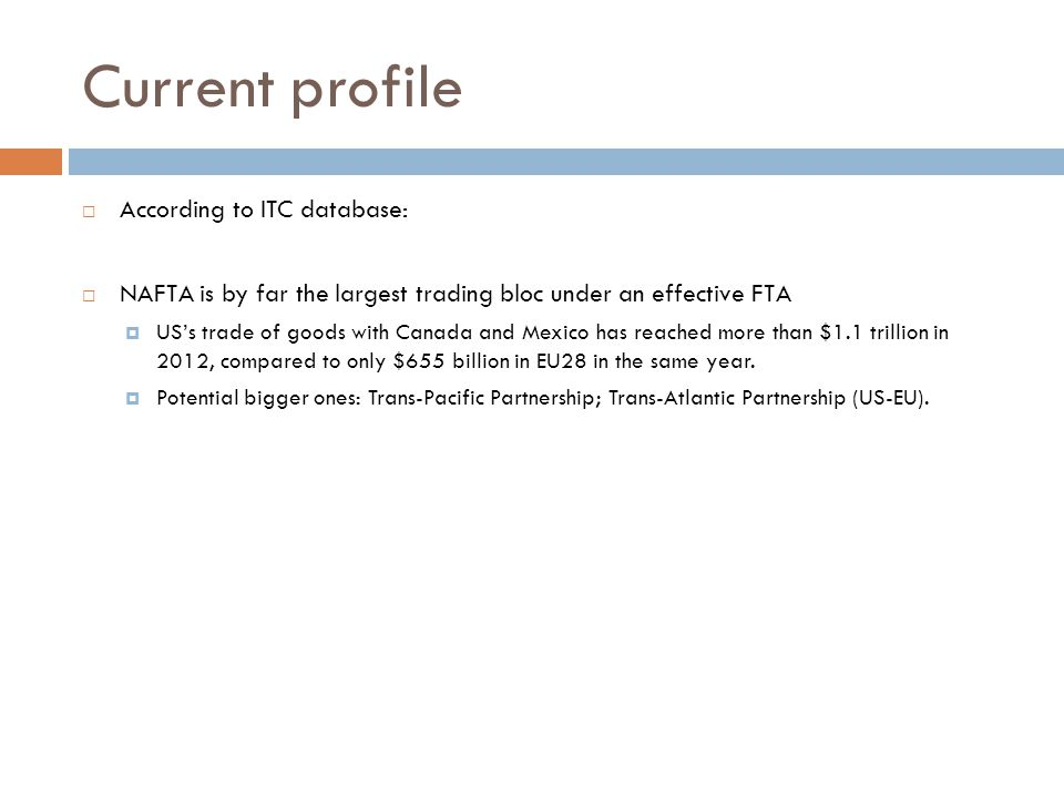 Current profile According to ITC database: NAFTA is by far the largest trading bloc under an effective FTA USs trade of goods with Canada and Mexico has reached more than $1.1 trillion in 2012, compared to only $655 billion in EU28 in the same year.