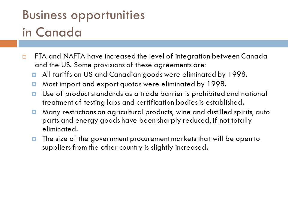 Business opportunities in Canada FTA and NAFTA have increased the level of integration between Canada and the US.