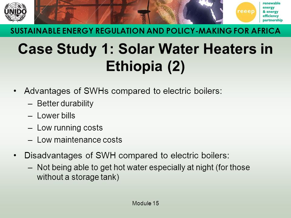 SUSTAINABLE ENERGY REGULATION AND POLICY-MAKING FOR AFRICA Module 15 Case Study 1: Solar Water Heaters in Ethiopia (2) Advantages of SWHs compared to
