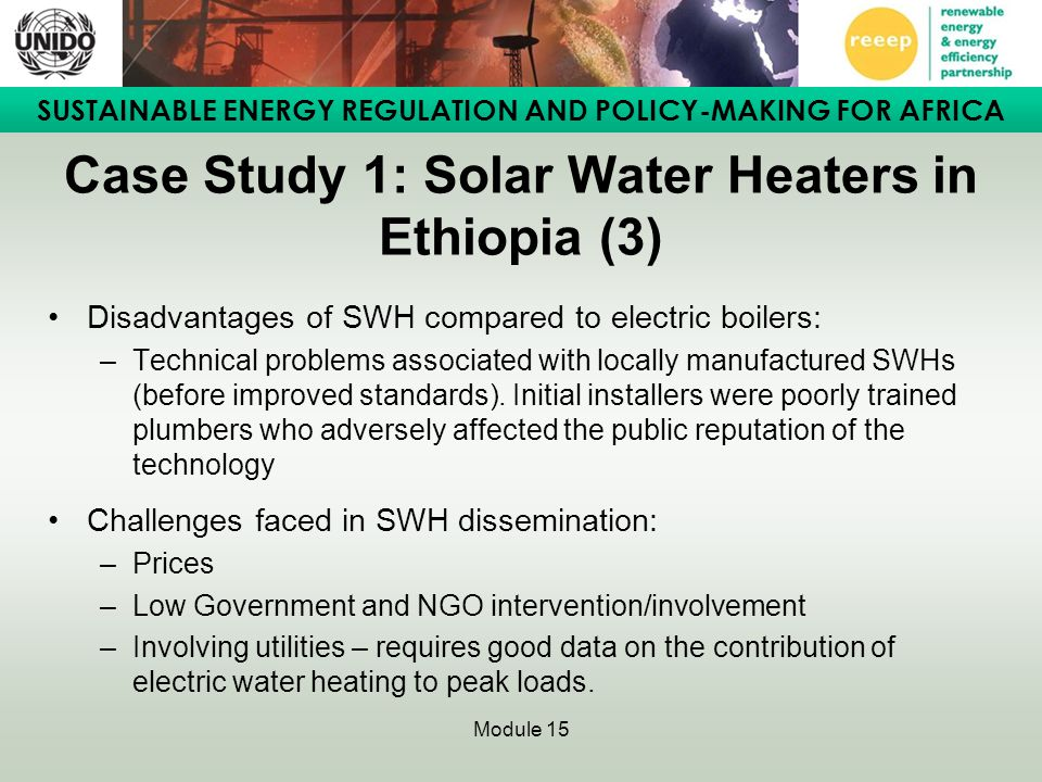 SUSTAINABLE ENERGY REGULATION AND POLICY-MAKING FOR AFRICA Module 15 Case Study 1: Solar Water Heaters in Ethiopia (3) Disadvantages of SWH compared t