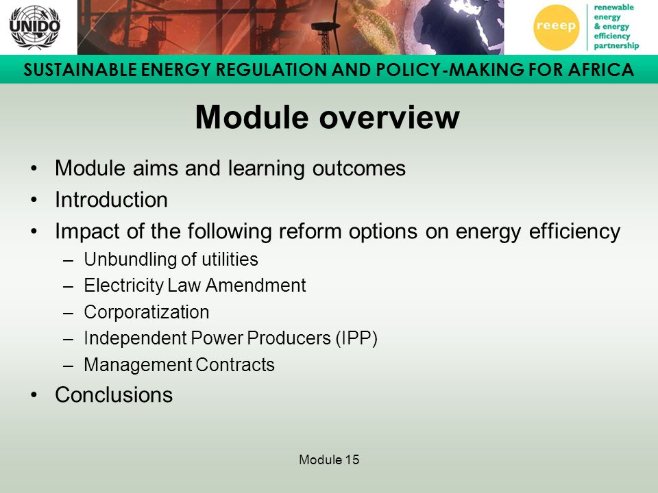SUSTAINABLE ENERGY REGULATION AND POLICY-MAKING FOR AFRICA Module 15 Impact of Independent Power Producers on EE (2) Some entities with embedded generation have embarked on in- house EE measures thereby consuming less energy.