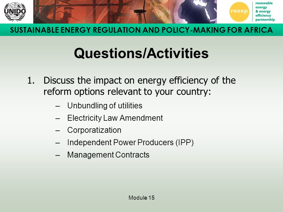 SUSTAINABLE ENERGY REGULATION AND POLICY-MAKING FOR AFRICA Module 15 Questions/Activities 1.Discuss the impact on energy efficiency of the reform opti
