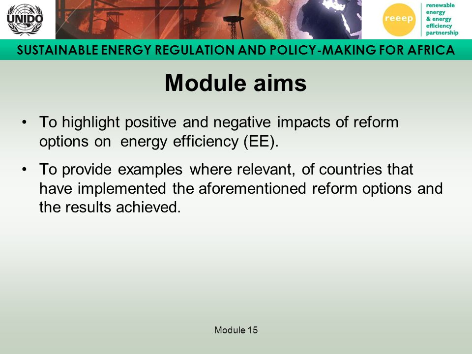 SUSTAINABLE ENERGY REGULATION AND POLICY-MAKING FOR AFRICA Module 15 Module learning outcomes To understand the potential benefits and drawbacks of the various power sector reform options with regard to energy efficiency.