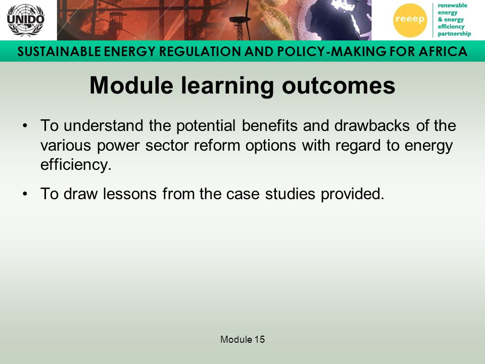 SUSTAINABLE ENERGY REGULATION AND POLICY-MAKING FOR AFRICA Module 15 Module learning outcomes To understand the potential benefits and drawbacks of th