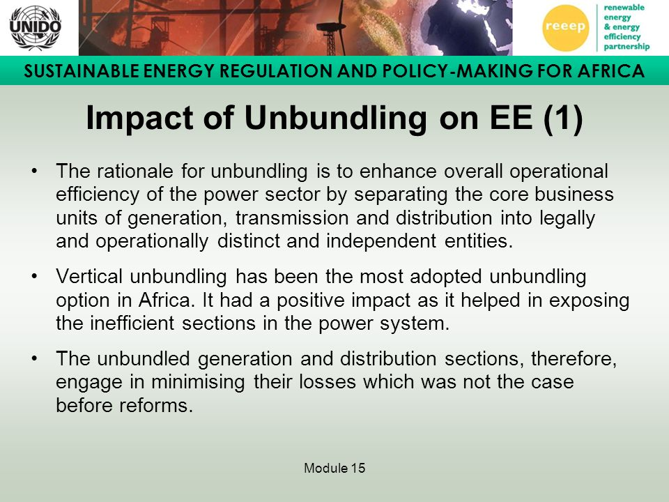 SUSTAINABLE ENERGY REGULATION AND POLICY-MAKING FOR AFRICA Module 15 Impact of Unbundling on RE (2) However, unbundling had the following negative impacts on energy efficiency: –In response to demand pressures, the distribution utilities seek additional sources rather than embarking on demand-side energy efficiency programmes.