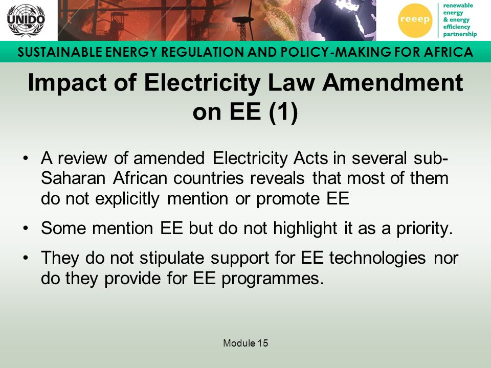 SUSTAINABLE ENERGY REGULATION AND POLICY-MAKING FOR AFRICA Module 15 Case Study 2: Institutional and regulatory framework for EE in Tunisia (2) Set of measures was adopted through Electricity Law Amendments leading to: –The impact of energy efficiency programmes especially in the manufacturing industry; –The improvement of energy consumption in electricity production plants, notably the introduction of CHP; –The modernization of the industrial complex; –A shift to proportionally more tertiary services in the Tunisian economy.