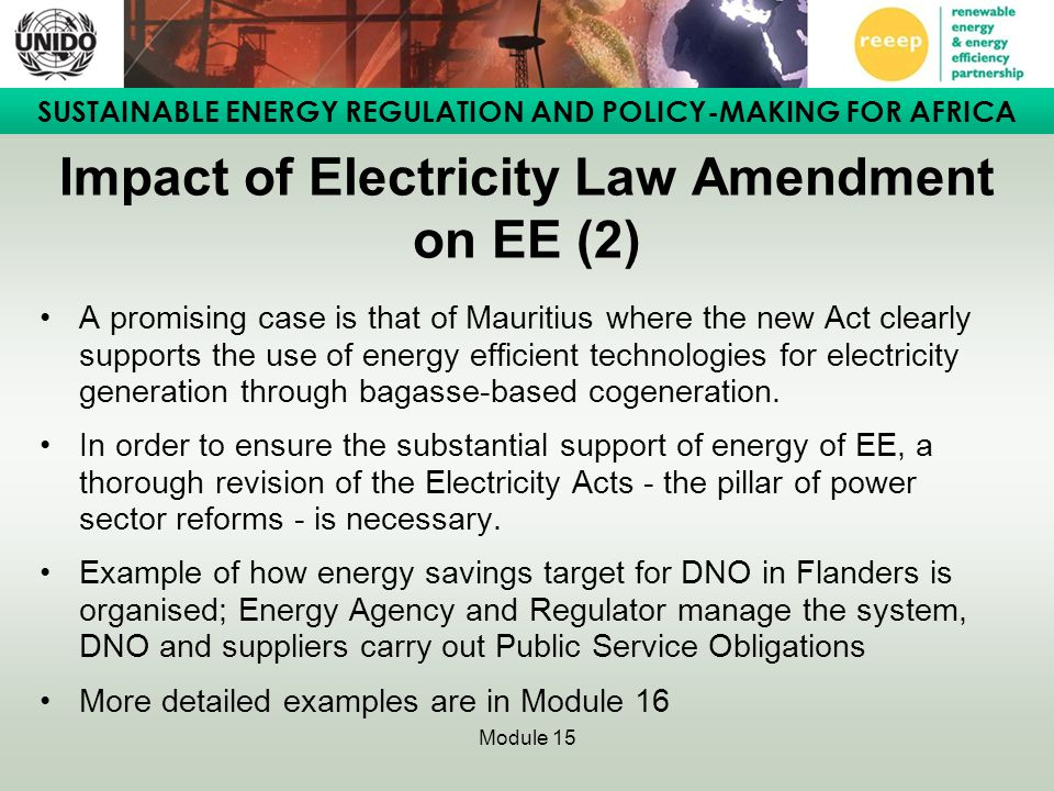 SUSTAINABLE ENERGY REGULATION AND POLICY-MAKING FOR AFRICA Module 15 Case Study 2: Institutional and regulatory framework for EE in Tunisia (3) Measures included: –Specific fund for EE –Tax incentives –Subsidies for E-audits, demonstration projects, fuel substitution,.