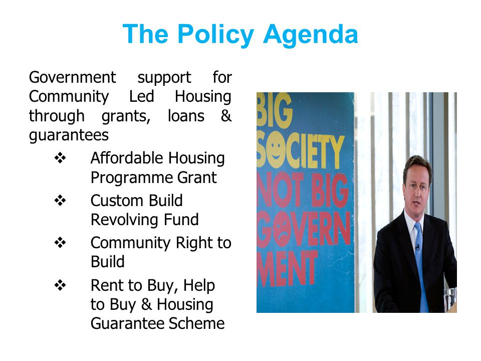 The Policy Agenda Government support for Community Led Housing through grants, loans & guarantees Affordable Housing Programme Grant Custom Build Revolving Fund Community Right to Build Rent to Buy, Help to Buy & Housing Guarantee Scheme