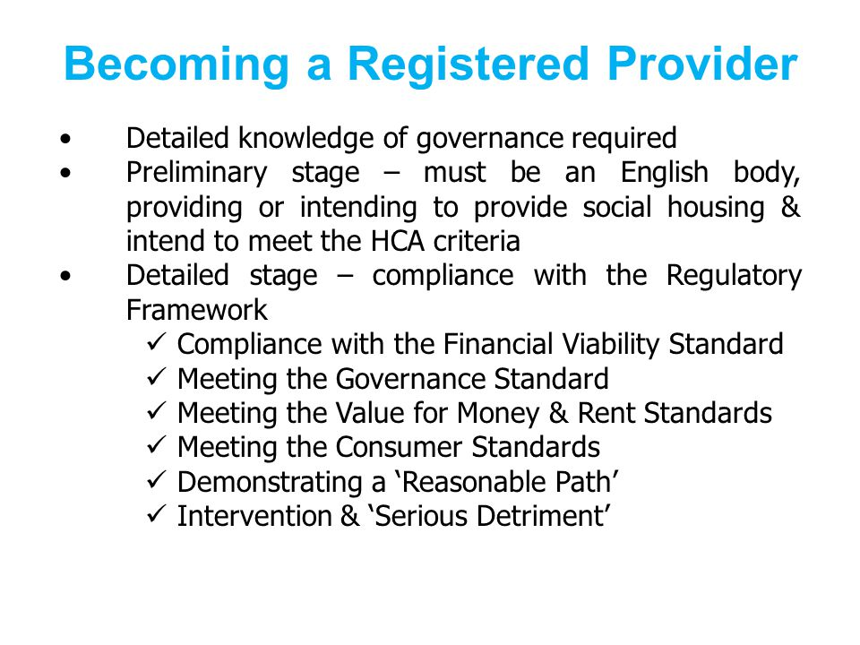 Becoming a Registered Provider Detailed knowledge of governance required Preliminary stage – must be an English body, providing or intending to provide social housing & intend to meet the HCA criteria Detailed stage – compliance with the Regulatory Framework Compliance with the Financial Viability Standard Meeting the Governance Standard Meeting the Value for Money & Rent Standards Meeting the Consumer Standards Demonstrating a Reasonable Path Intervention & Serious Detriment