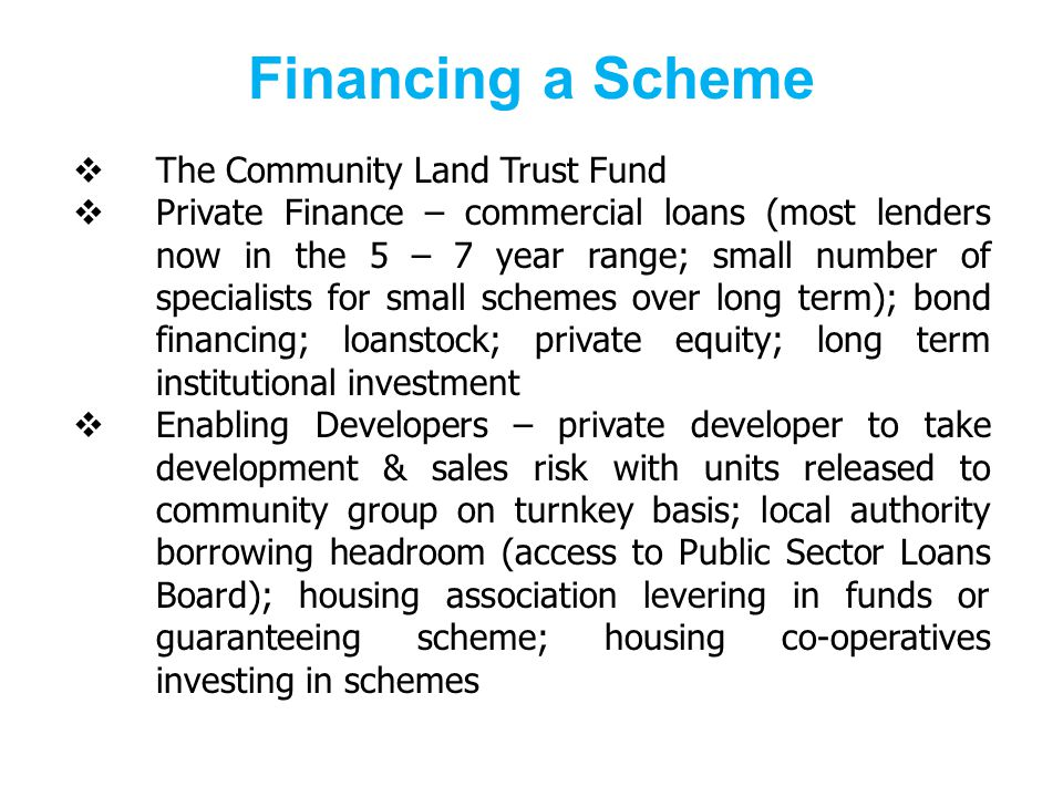 Financing a Scheme The Community Land Trust Fund Private Finance – commercial loans (most lenders now in the 5 – 7 year range; small number of specialists for small schemes over long term); bond financing; loanstock; private equity; long term institutional investment Enabling Developers – private developer to take development & sales risk with units released to community group on turnkey basis; local authority borrowing headroom (access to Public Sector Loans Board); housing association levering in funds or guaranteeing scheme; housing co-operatives investing in schemes