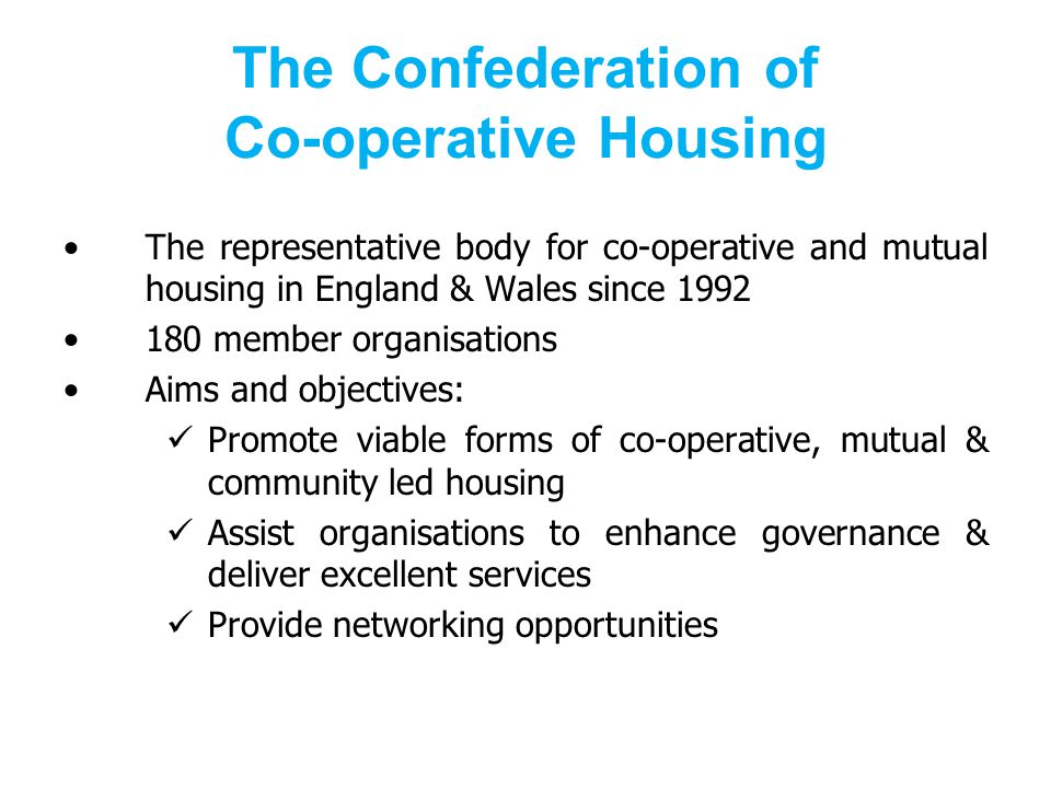 The Confederation of Co-operative Housing The representative body for co-operative and mutual housing in England & Wales since 1992 180 member organisations Aims and objectives: Promote viable forms of co-operative, mutual & community led housing Assist organisations to enhance governance & deliver excellent services Provide networking opportunities