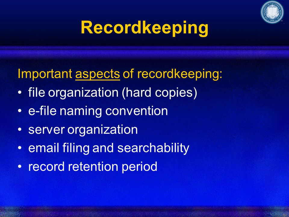 Recordkeeping Important aspects of recordkeeping: file organization (hard copies) e-file naming convention server organization email filing and searchability record retention period