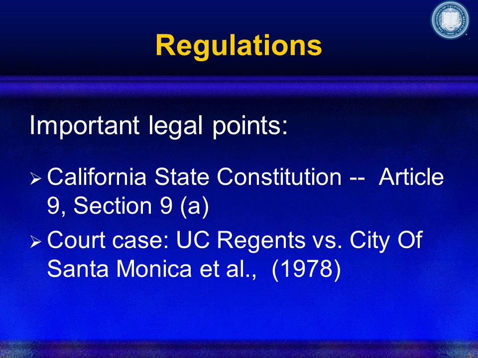 Regulations Important legal points: California State Constitution -- Article 9, Section 9 (a) Court case: UC Regents vs.