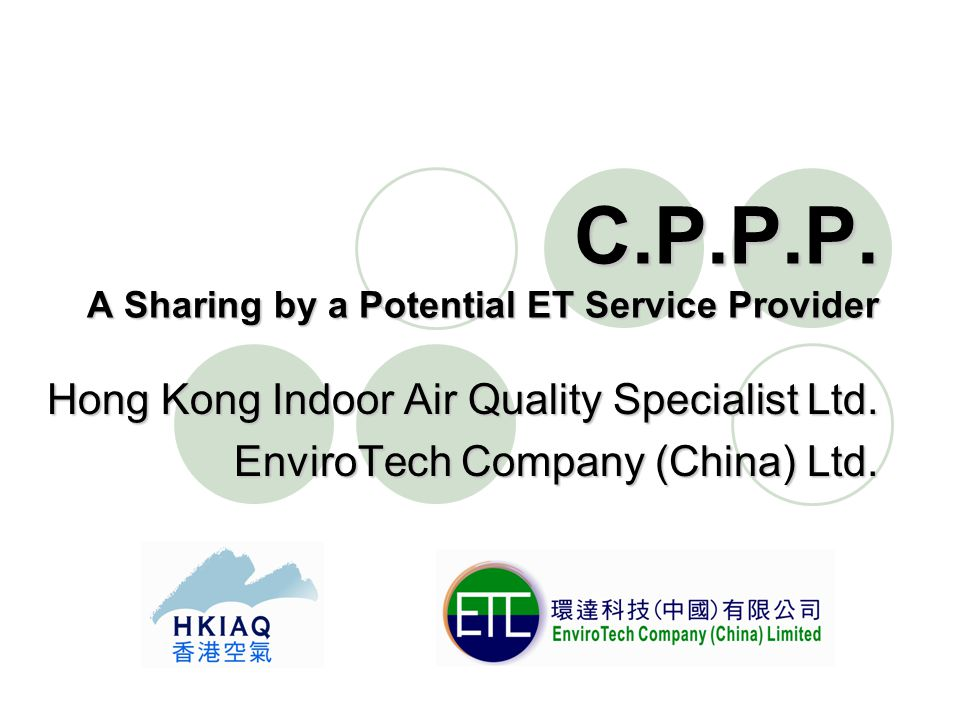 C.P.P.P. A Sharing by a Potential ET Service Provider Hong Kong Indoor Air Quality Specialist Ltd.