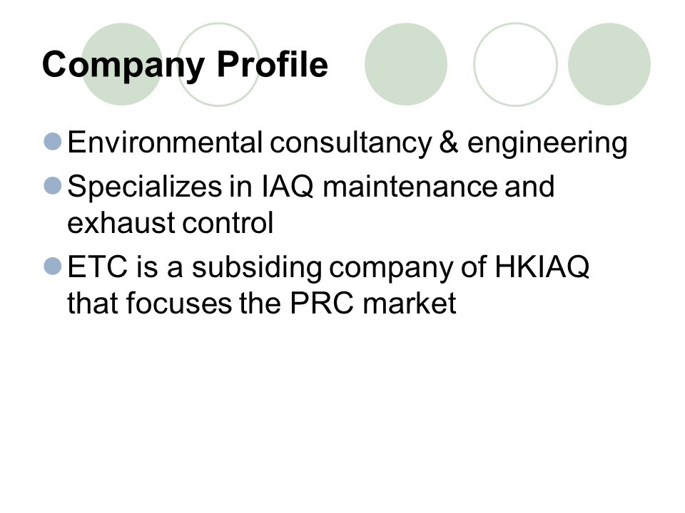 Company Profile Environmental consultancy & engineering Specializes in IAQ maintenance and exhaust control ETC is a subsiding company of HKIAQ that focuses the PRC market