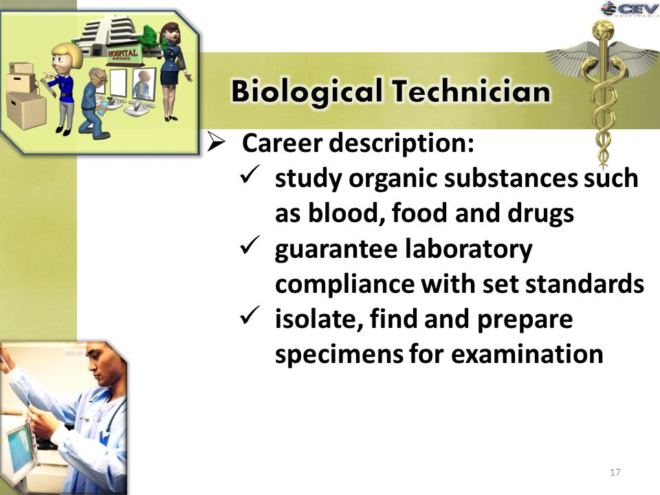 Career description: study organic substances such as blood, food and drugs guarantee laboratory compliance with set standards isolate, find and prepar