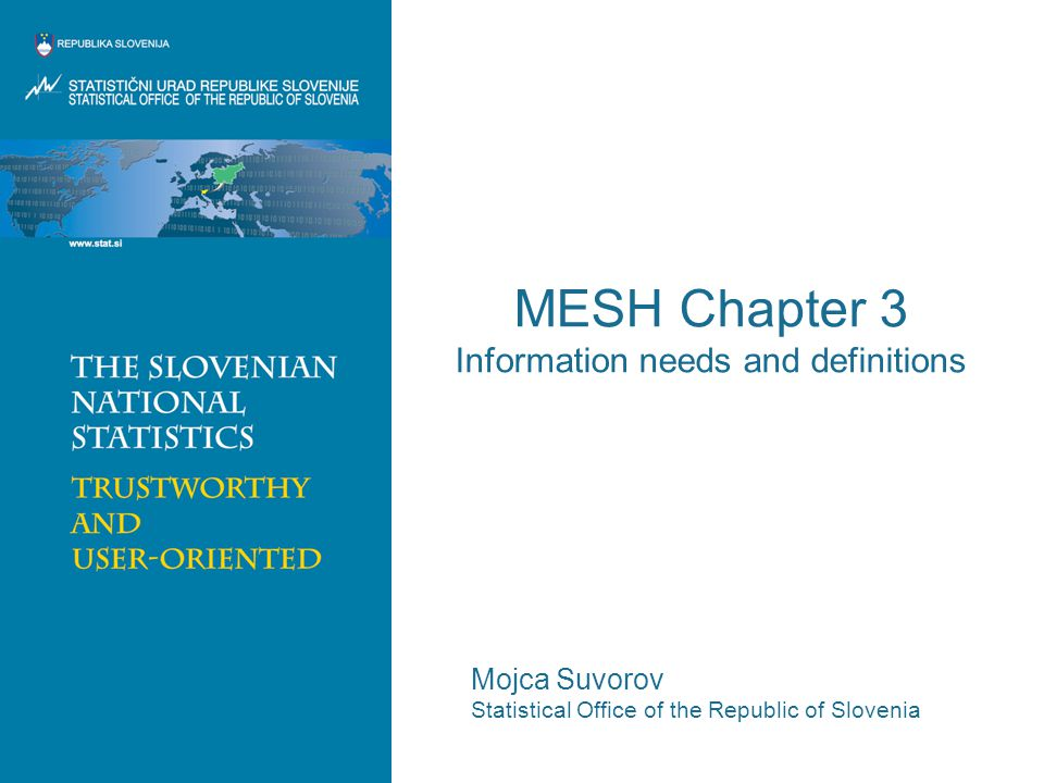 MESH Chapter 3 Information needs and definitions Mojca Suvorov Statistical Office of the Republic of Slovenia