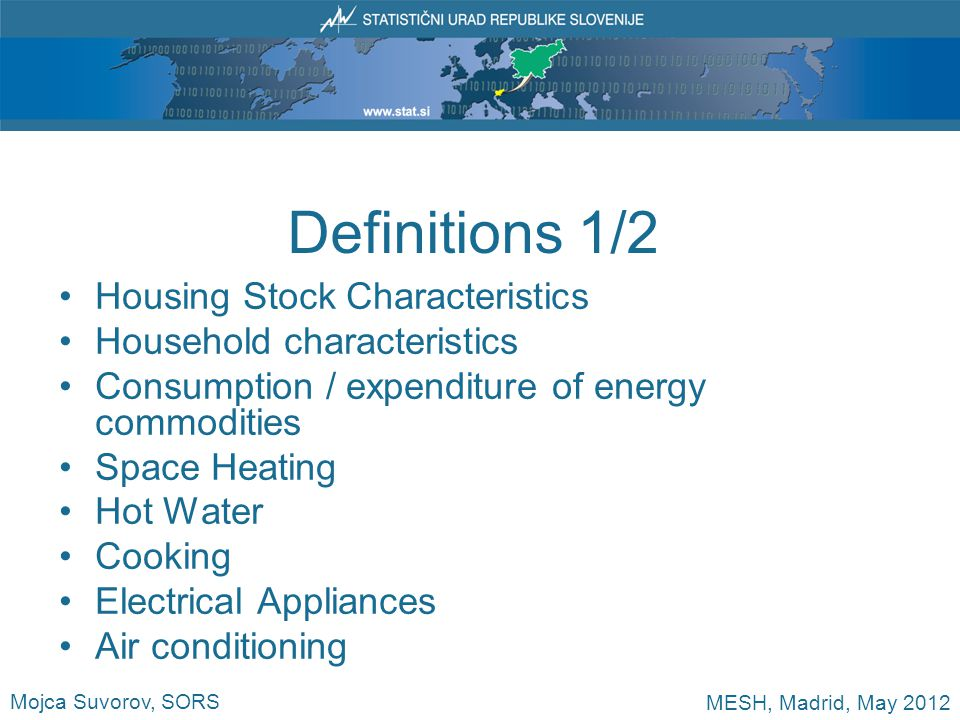 Definitions 1/2 Housing Stock Characteristics Household characteristics Consumption / expenditure of energy commodities Space Heating Hot Water Cooking Electrical Appliances Air conditioning Mojca Suvorov, SORS MESH, Madrid, May 2012