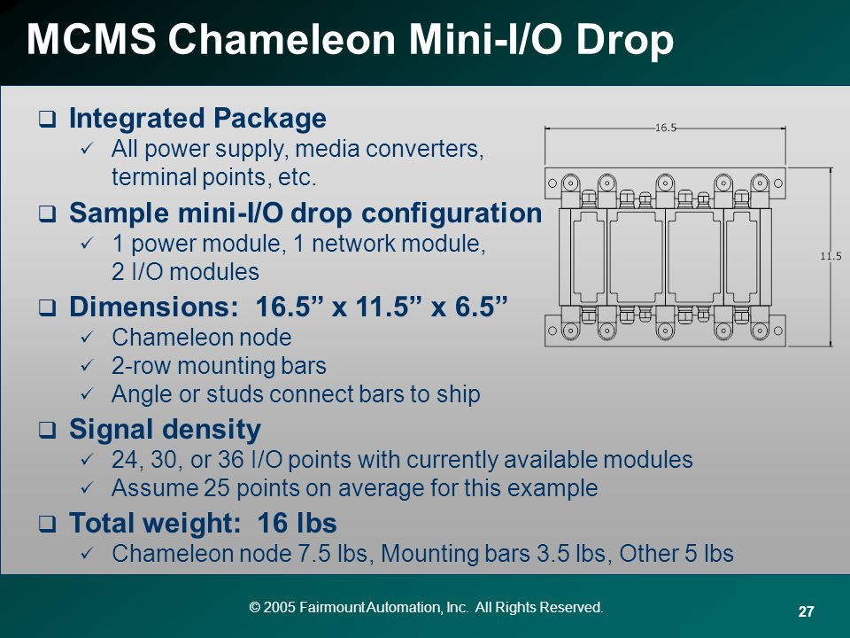 © 2005 Fairmount Automation, Inc. All Rights Reserved. 27 MCMS Chameleon Mini-I/O Drop Integrated Package All power supply, media converters, terminal