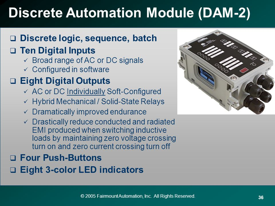 © 2005 Fairmount Automation, Inc. All Rights Reserved. 36 Discrete Automation Module (DAM-2) Discrete logic, sequence, batch Ten Digital Inputs Broad