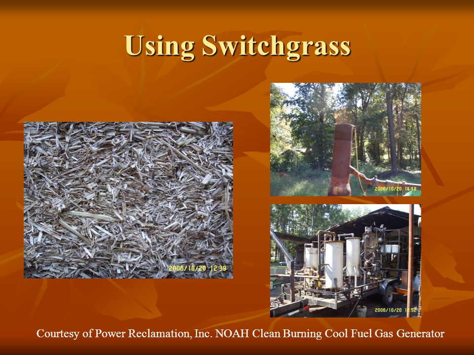 Using Switchgrass Courtesy of Power Reclamation, Inc. NOAH Clean Burning Cool Fuel Gas Generator
