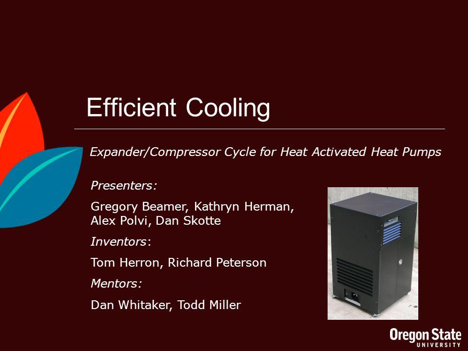 Efficient Cooling Presenters: Gregory Beamer, Kathryn Herman, Alex Polvi, Dan Skotte Inventors: Tom Herron, Richard Peterson Mentors: Dan Whitaker, Todd Miller Expander/Compressor Cycle for Heat Activated Heat Pumps