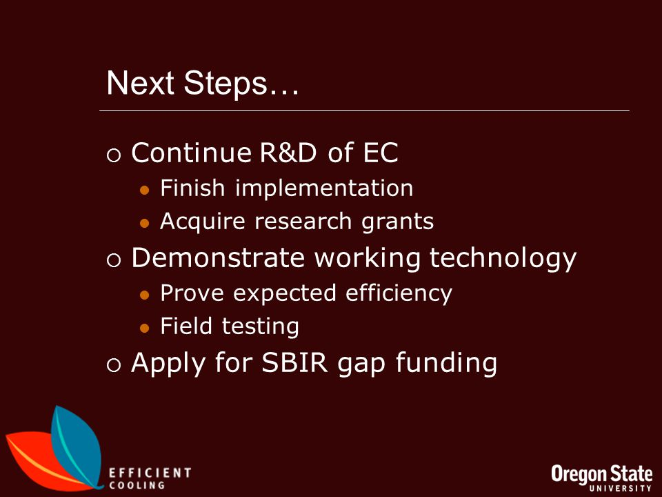 Next Steps… Continue R&D of EC Finish implementation Acquire research grants Demonstrate working technology Prove expected efficiency Field testing Apply for SBIR gap funding