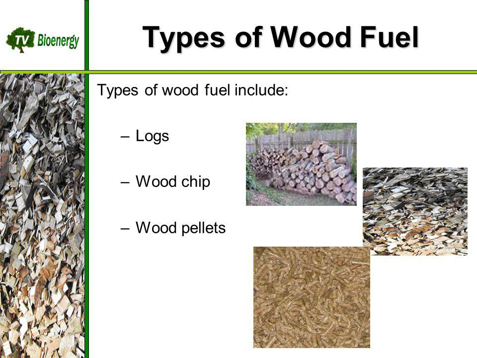 Types of Wood Fuel Types of wood fuel include: –Logs –Wood chip –Wood pellets TV Bioenergy Wood Fuel Sources Management Harvesting Chipping Dry/Storage Transportation