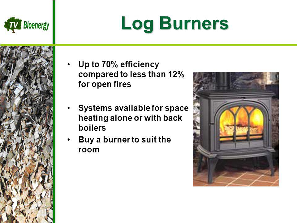 Log Burners TV Bioenergy Wood Fuel Sources Management Harvesting Chipping Dry/Storage Transportation Up to 70% efficiency compared to less than 12% for open fires Systems available for space heating alone or with back boilers Buy a burner to suit the room