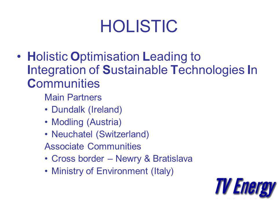 HOLISTIC Holistic Optimisation Leading to Integration of Sustainable Technologies In Communities Main Partners Dundalk (Ireland) Modling (Austria) Neuchatel (Switzerland) Associate Communities Cross border – Newry & Bratislava Ministry of Environment (Italy)