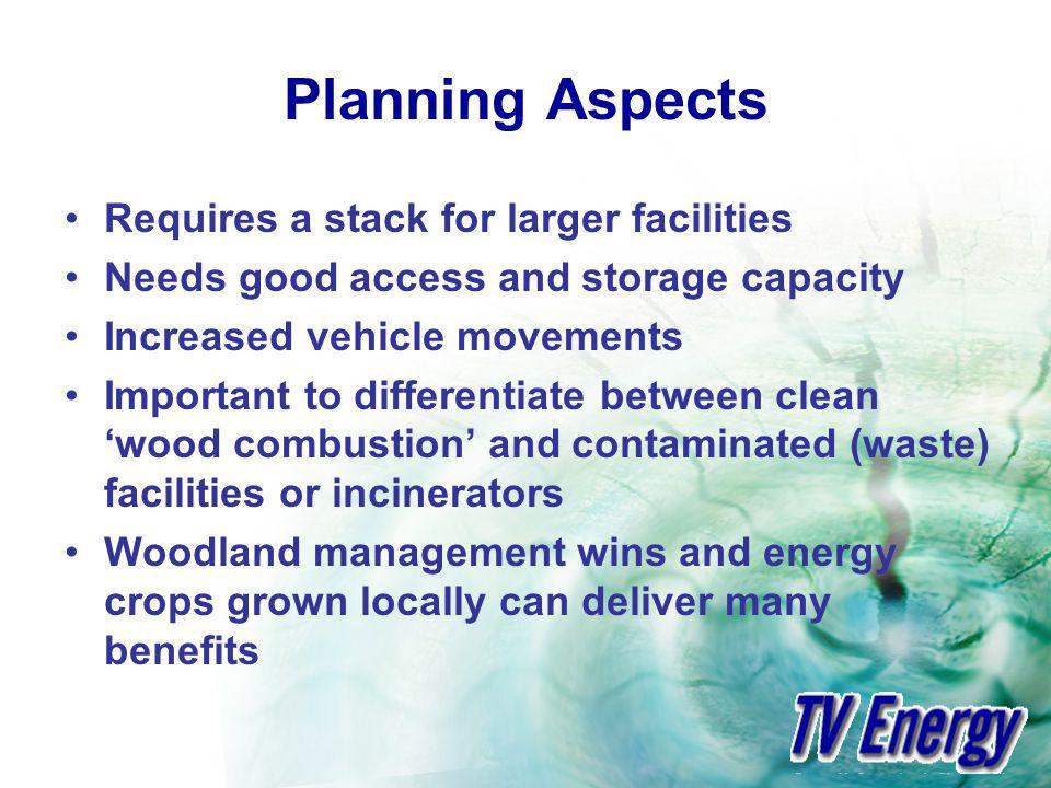 Planning Aspects Requires a stack for larger facilities Needs good access and storage capacity Increased vehicle movements Important to differentiate between clean wood combustion and contaminated (waste) facilities or incinerators Woodland management wins and energy crops grown locally can deliver many benefits