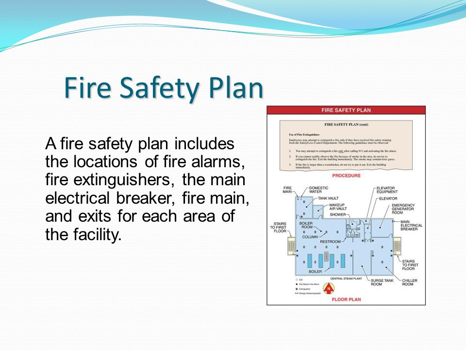 Fire Safety Plan A fire safety plan includes the locations of fire alarms, fire extinguishers, the main electrical breaker, fire main, and exits for each area of the facility.