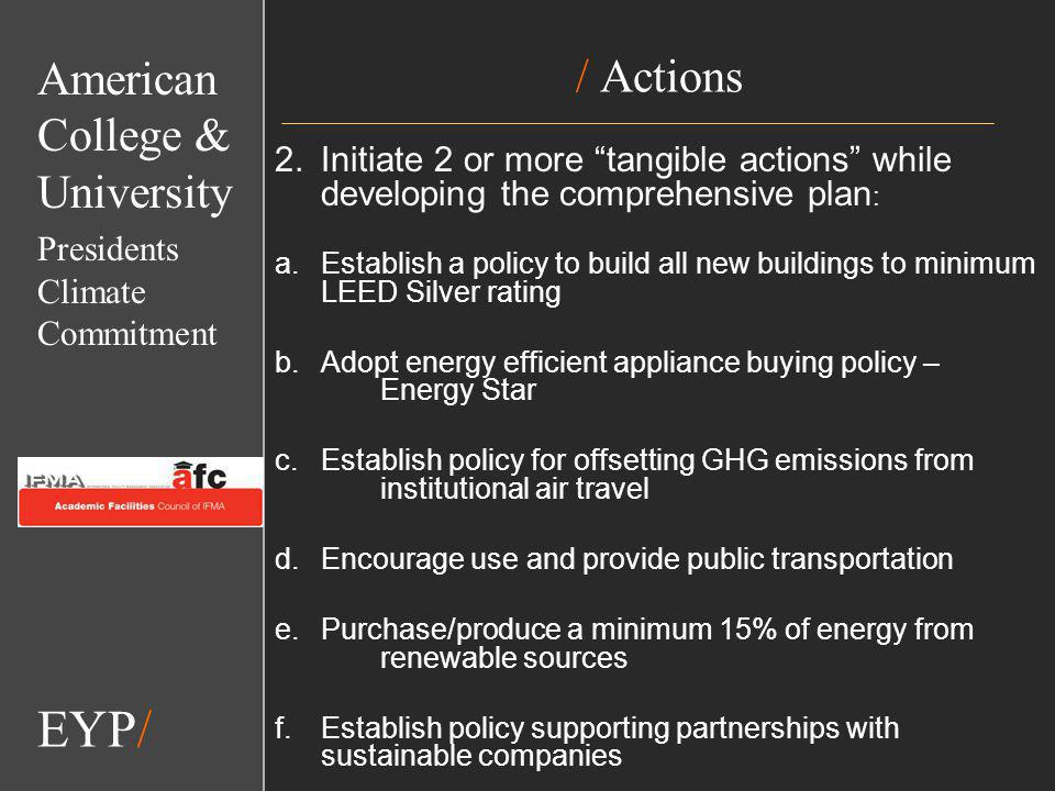 EYP/ / Actions 2.Initiate 2 or more tangible actions while developing the comprehensive plan : a.Establish a policy to build all new buildings to minimum LEED Silver rating b.Adopt energy efficient appliance buying policy – Energy Star c.Establish policy for offsetting GHG emissions from institutional air travel d.Encourage use and provide public transportation e.Purchase/produce a minimum 15% of energy from renewable sources f.Establish policy supporting partnerships with sustainable companies EYP/ American College & University Presidents Climate Commitment