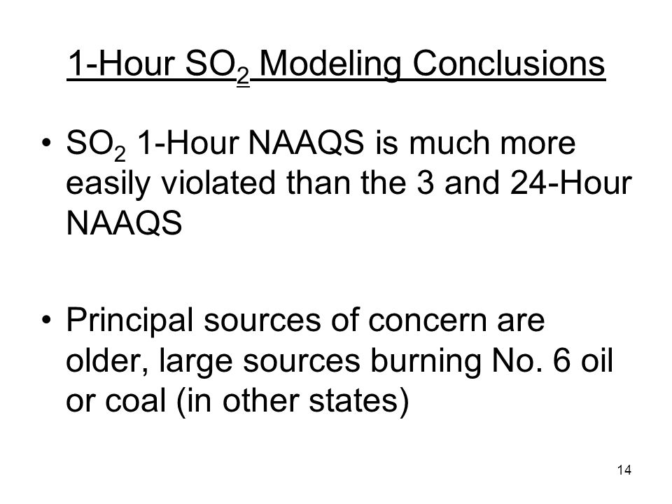 14 1-Hour SO 2 Modeling Conclusions SO 2 1-Hour NAAQS is much more easily violated than the 3 and 24-Hour NAAQS Principal sources of concern are older