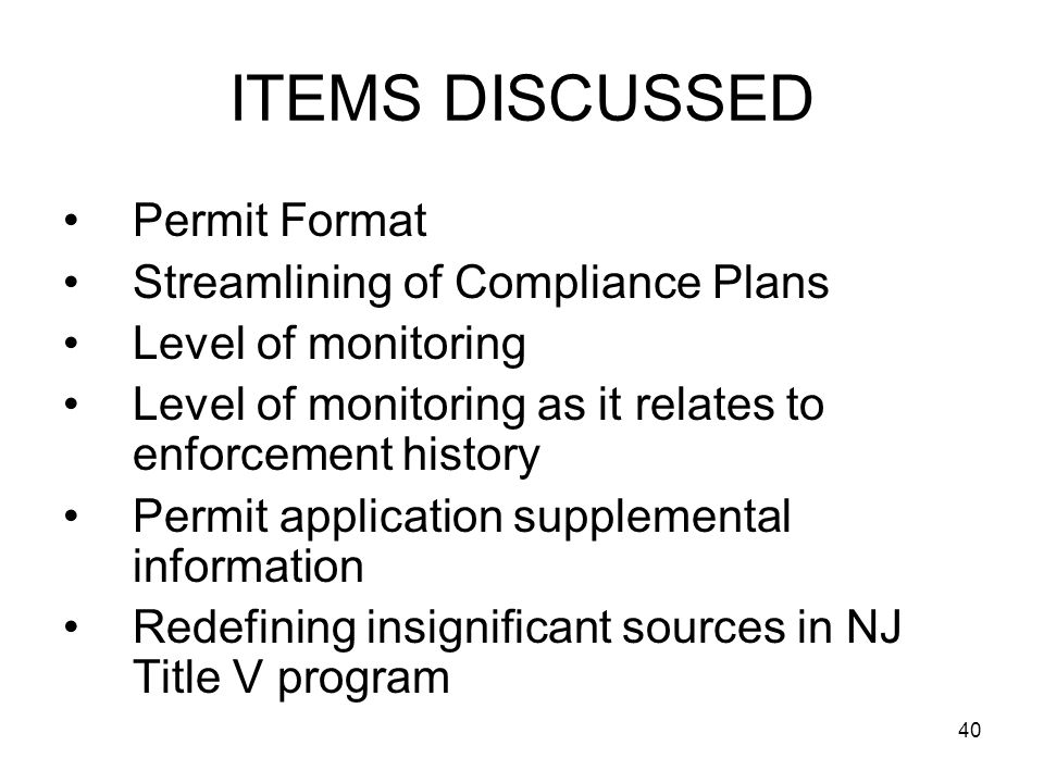 40 ITEMS DISCUSSED Permit Format Streamlining of Compliance Plans Level of monitoring Level of monitoring as it relates to enforcement history Permit