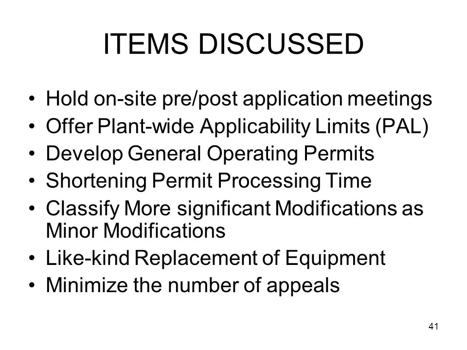 41 ITEMS DISCUSSED Hold on-site pre/post application meetings Offer Plant-wide Applicability Limits (PAL) Develop General Operating Permits Shortening