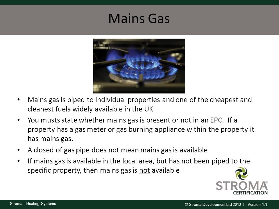 © Stroma Development Ltd 2013 | Version 1.1 Stroma – Heating Systems Mains Gas Mains gas is piped to individual properties and one of the cheapest and
