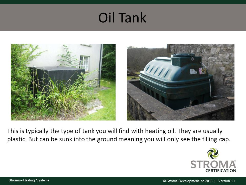 © Stroma Development Ltd 2013 | Version 1.1 Stroma – Heating Systems Oil Tank This is typically the type of tank you will find with heating oil. They