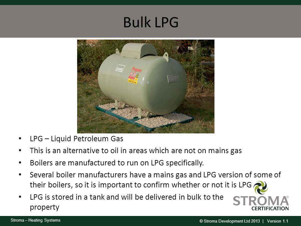 © Stroma Development Ltd 2013 | Version 1.1 Stroma – Heating Systems Bulk LPG LPG – Liquid Petroleum Gas This is an alternative to oil in areas which
