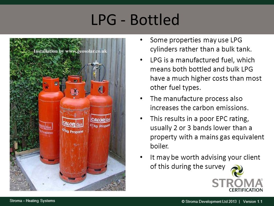 © Stroma Development Ltd 2013 | Version 1.1 Stroma – Heating Systems LPG - Bottled Some properties may use LPG cylinders rather than a bulk tank. LPG