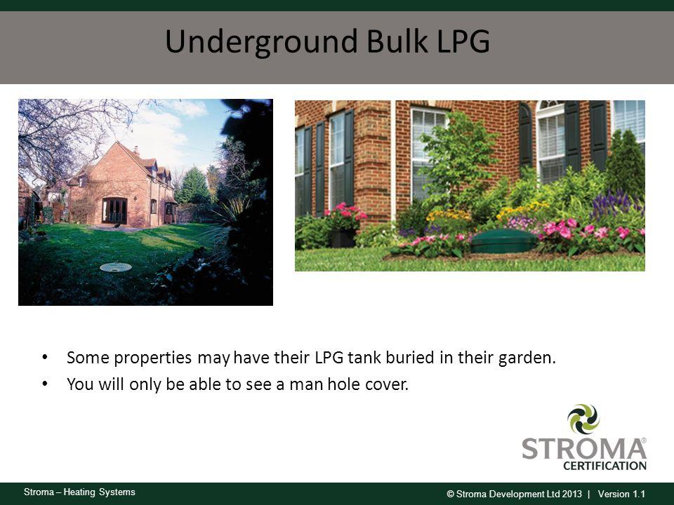 © Stroma Development Ltd 2013 | Version 1.1 Stroma – Heating Systems Underground Bulk LPG Some properties may have their LPG tank buried in their gard