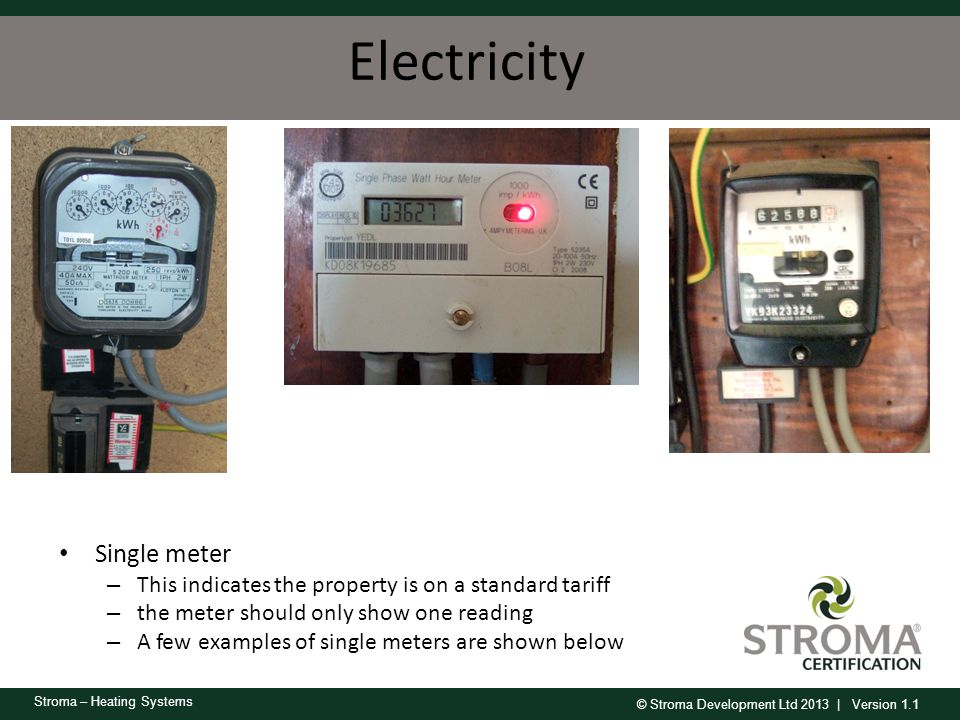 © Stroma Development Ltd 2013 | Version 1.1 Stroma – Heating Systems Electricity Single meter – This indicates the property is on a standard tariff –